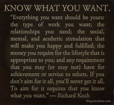 """""""Everything you want should be yours: the type of work you want; the relationships you need; the social, mental, and aesthetic stimulation that will make you happy and fulfilled; the money you require for the lifestyle that is appropriate to you; and any requirement that you may (or may not) have for achievement or service to others. If you don't aim for it all, you'll never get it all. To aim for it requires that you know what you want."""" — Richard Koch"""