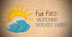 Fun Fact: Vacationing increases energy.