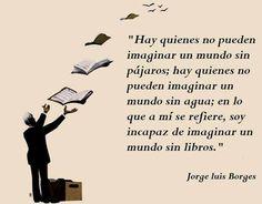 """""""Soy incapaz de imaginar un mundo sin libros."""" José Luis Borges."""