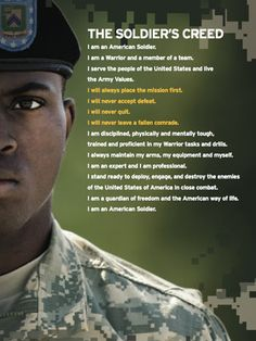 The Soldier's Creed: I am an American Soldier. I am a warrior and a member of a team. I serve the people of the United States, and live the Army Values. I will always place the mission first. I will never accept defeat. I will never quit. I will never leave a fallen comrade. I am disciplined, physically and mentally tough, trained and proficient in my warrior tasks and drills. I always maintain my arms, my equipment and myself. I am an expert and I am a professional. I stand ready to deploy,...