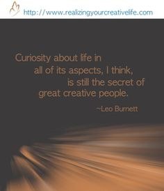 """Curiosity about life in all of its aspects, I think, is still the secret of great creative people."" -Leo Burnett #quote"