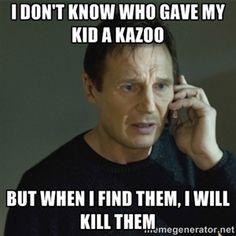 I don't know who gave my kid a kazoo but when I find them, I will kill them | I don't know who you are...