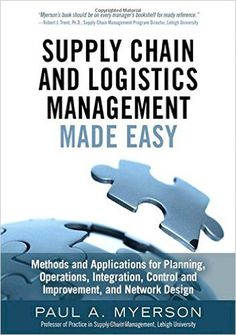 Supply Chain and Logistics Management Made Easy: Methods and Applications for Planning, Operations, Integration, Control and Improvement, and Network Design: Paul A. Myerson: 9780133993349: Amazon.com: Books