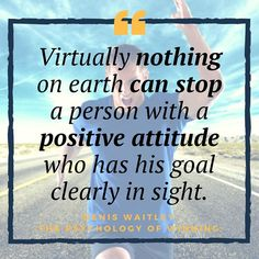 Virtually nothing on earth can stop a person with a positive attitude who has his goal clearly in sight.