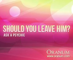 http://oranum.horoscopes-love.eu  Should you leave him? Ask a Psychic