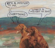 """""""It's a mystery to me."""" """"What's a mystery to you?"""" """"Everything."""" – Michael Lipsey"""