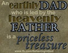 An earthly Dad who is led by the heavenly Father is a priceless treasure