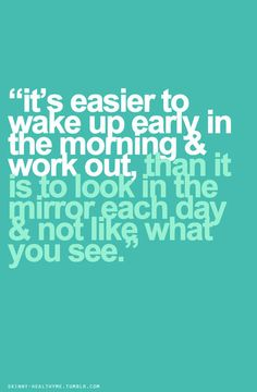 It's easier to wake up early in the morning work out than it is to look in the mirror each day not like what you see.