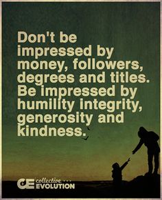 How you treat people tells all. Integrity is everything.