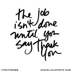 The job isn't done until you say thank you. Subscribe: DanielleLaPorte.com #Truthbomb #Words #Quotes