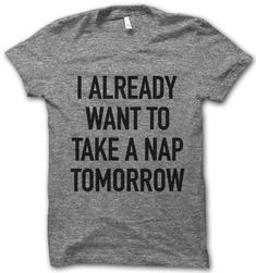 I Already Want To Nap – I need this. I said this everyday the week I worked 7 games in 9 days haha.