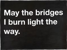 It's better to light one candle - than curse the bridges you've burned.