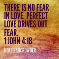 Perfect love drives out fear. 1 John 4 :18