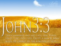 """Jesus replied, """"Very truly I tell you, no one can see the kindgom of God without being born again."""" """"How can anyone be born when they are old?"""" Nicodemus asked. """"Surely they cannot enter a second time into their mother's womb to be born!"""" Jesus answered, """"Very truly I tell you, no one can enter the kingdom of God without being born of water and the Spirit."""" John 3:3-5"""