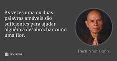 Às vezes uma ou duas palavras amáveis são suficientes para ajudar alguém a desabrochar como uma flor. — Thich Nhat Hanh