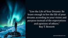 """Live the Life of Your Dreams: Be brave enough to live the life of your dreams according to your vision and purpose instead of the expectations and opinions of others."" Roy T."