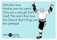 Girls that love Hockey are not weird. They are a rare gift from God! The one's that love the Detroit Red Wings are the prettiest!