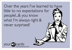 Over the years I've learned to have little to no expectations for people!...& you know what I'm always right & never surprised!
