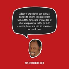 """A lack of experience can allow a person to believe in possibilities without the hindering knowledge of what was possible in the past. In essence, he or she has no reference for restriction."" #mylesmunroe"