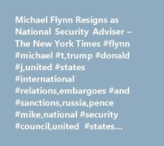Michael Flynn Resigns as National Security Adviser – The New York Times #flynn #michael #t,trump #donald #j,united #states #international #relations,embargoes #and #sanctions,russia,pence #mike,national #security #council,united #states #politics #and #government http://new-zealand.remmont.com/michael-flynn-resigns-as-national-security-adviser-the-new-york-times-flynn-michael-ttrump-donald-junited-states-international-relationsembargoes-and-sanctionsrussiapence-mikenation/  # Michael Flynn…