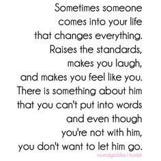 sometimes someone comes into your life that changes everything. raises the standards, makes you laugh, and makes you feel like you. there is something about him that you can't put into words and even though you're not with him, you don't want to let him go.