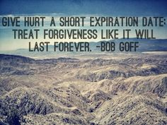 Bob Goff - Give hurt a short expiration date: Treat Forgiveness like it will last forever...