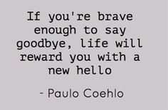 If you're brave enough to say goodbye, life will reward - Pin A Quote