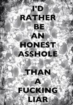 Definitely an honest asshole over here. I like to think I'm a tactful asshole and you ARE A FUCKING LIAR. Wisdom Quotes, Words Quotes, Quotes To Live By, Me Quotes, Funny Quotes, Sayings, I Hate Liars, Hate Liars Quotes, Great Quotes