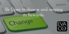 Be Open to change and reaping its Rewards...