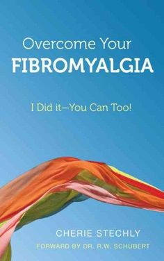 Overcome Your Fibromyalgia: I Did It-you Can Too!