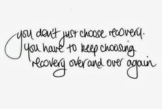 You don't simply choose recovery. You have to keep choosing recovery over and over again. #recovery