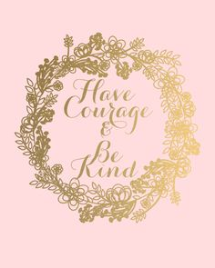 Have courage be kind pink and gold Gold Quotes, Pink Quotes, Me Quotes, Motivational Quotes, Inspirational Quotes, Qoutes, Beauty Quotes, Wisdom Quotes, Quotations