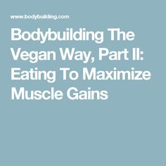 Bodybuilding The Vegan Way, Part II:  Eating To Maximize Muscle Gains
