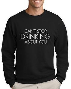 Can't Stop Drinking About You Sweatshirt Beer Tumbler Fashion Hipster Dope Swag | eBay