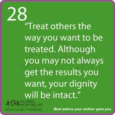 """Treat other the way you want to be treated. Although you may not always get the results you want, your dignity will be intact."""