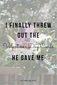 I finally threw out the Valentine's day cards he gave me Divorce, Searching, Birthday Cards, Give It To Me, Valentines, Relationship, Thoughts, Reading, Life