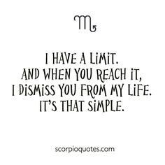 I have a limit, and when you reach it. I dismiss you from my life. It's that simple. #scorpio #quotes