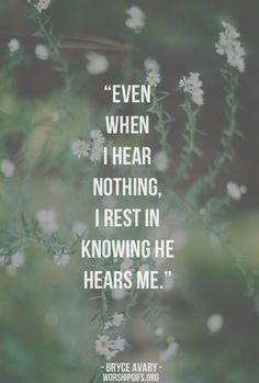 even when I hear nothing. I rest in knowing He hears me.