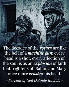 The decades of the #rosary are like the belt of a machine gun: every bead is a shot, every affection of the soul is as an explosion of faith that frightens off Satan, and Mary once more crushes his head. ~ Servant of God Dolindo Ruotolo