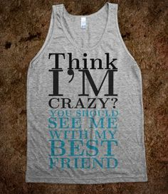 Think I'm Crazy tank top tee t shirt @Anna Faunce Brown and @Melissa Squires Dougan basically