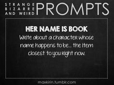✐ DAILY WEIRD PROMPT✐  HER NAME IS BOOK Write about a character whose name happens to be… the item closest to you right now.  Want more writerly content? Followmaxkirin.tumblr.com!