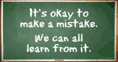 is what I want my students to learn. Don't be afraid to make mistakes they are just opportunities to grow.