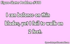 bahahaha someone once asked my why was it that I was so graceful on the ice but can hardly walk in a strait line.....