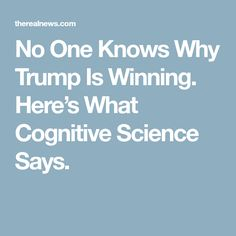 No One Knows Why Trump Is Winning. Here's What Cognitive Science Says.