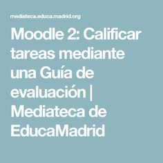 Moodle 2: Calificar tareas mediante una Guía de evaluación | Mediateca de EducaMadrid