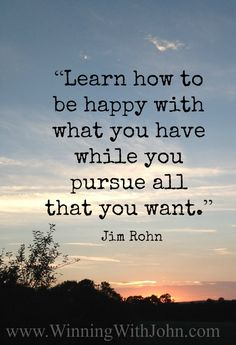 """Learn how to be happy with what you have while you pursue all that you want."" – Jim Rohn www.WinningWithJohn.com #Jim Rohn #happiness"