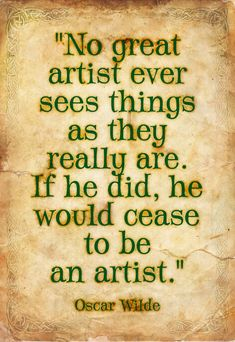 No great artist ever sees things as they really are. If he did, he would cease to be an artist. – Oscar Wilde No great artist ever sees things as they really are. If he did, he would cease to be an artist. Great Quotes, Quotes To Live By, Me Quotes, Motivational Quotes, Inspirational Quotes, People Quotes, Music Quotes, Famous Quotes, Wisdom Quotes