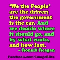 'we the people' are the driver; the gov is the car. and we decide where it should go & by what route & how fast. ~ronald reagan
