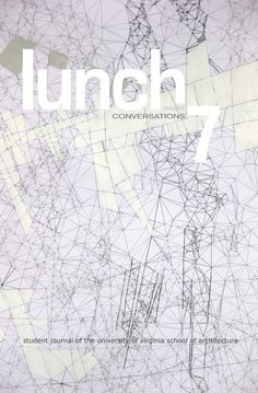 Lunch7 Conversations  Lunch 7 encompasses design projects, transcribed conversations, and essays from all disciplines within the School of Architecture. We curated unexpected juxtapositions and overlaps between selected pieces, finding they gain strength through comparison and interaction. We hope that Lunch supports the School of Architecture in its broad scope and diversity of approaches.