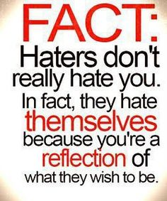 Fact: Haters don't really hate you. In fact, they hate themselves because you're a reflection of what they wish to be.